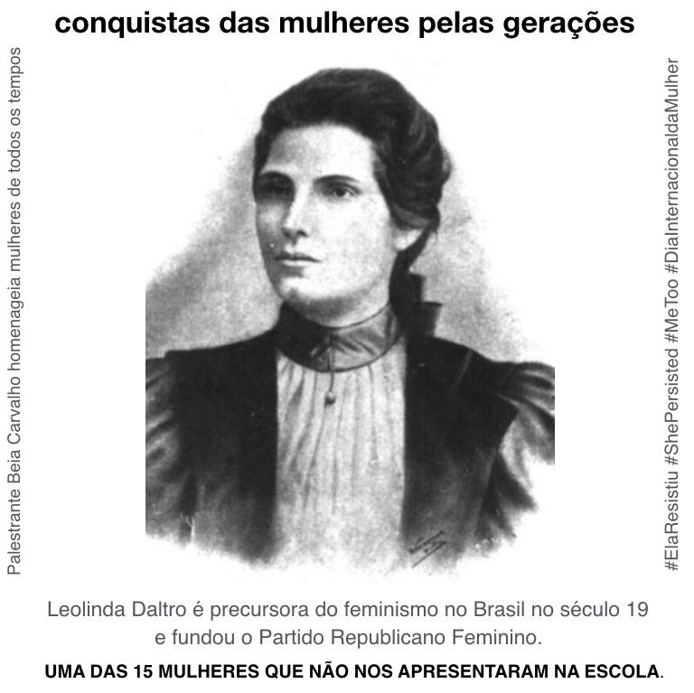 Leolinda Daltro é precursora do feminismo no Brasil no século 19 e fundou o Partido Republicano Feminino.